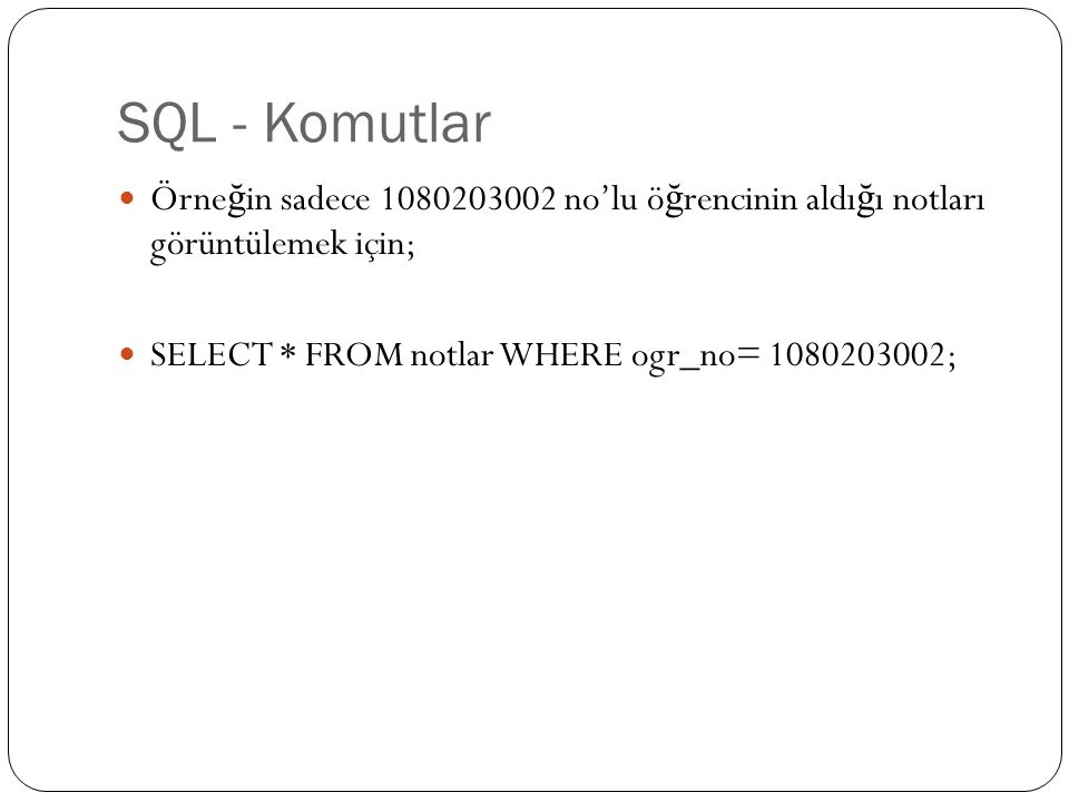 SQL - Komutlar Örne ğ in sadece 1080203002 no'lu ö ğ rencinin aldı ğ ı notları görüntülemek için; SELECT * FROM notlar WHERE ogr_no= 1080203002;