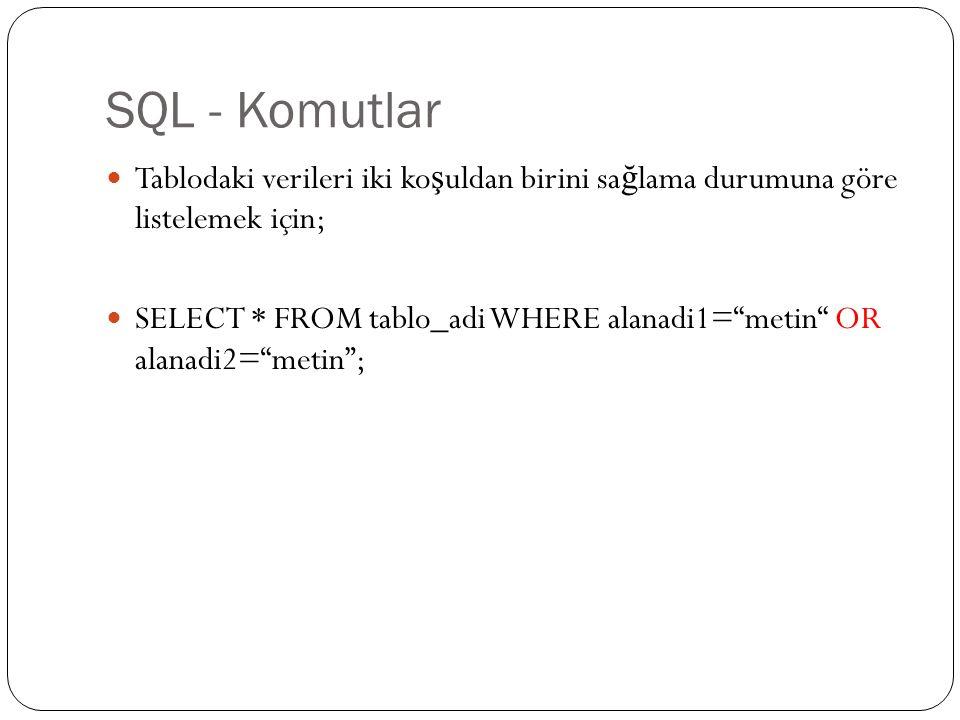 SQL - Komutlar Tablodaki verileri iki ko ş uldan birini sa ğ lama durumuna göre listelemek için; SELECT * FROM tablo_adi WHERE alanadi1= metin OR alanadi2= metin ;