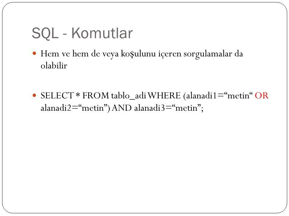 SQL - Komutlar Hem ve hem de veya ko ş ulunu içeren sorgulamalar da olabilir SELECT * FROM tablo_adi WHERE (alanadi1= metin OR alanadi2= metin ) AND alanadi3= metin ;