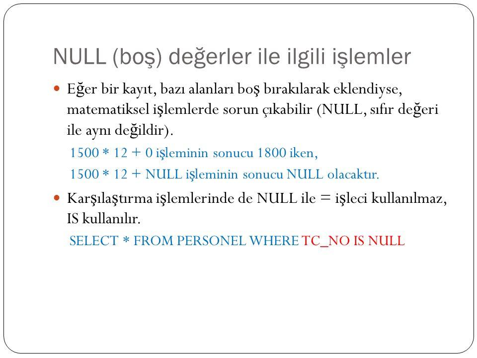 NULL (boş) değerler ile ilgili işlemler E ğ er bir kayıt, bazı alanları bo ş bırakılarak eklendiyse, matematiksel i ş lemlerde sorun çıkabilir (NULL, sıfır de ğ eri ile aynı de ğ ildir).