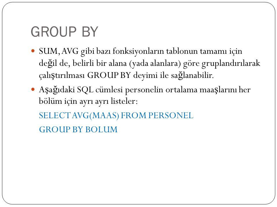 GROUP BY SUM, AVG gibi bazı fonksiyonların tablonun tamamı için de ğ il de, belirli bir alana (yada alanlara) göre gruplandırılarak çalı ş tırılması GROUP BY deyimi ile sa ğ lanabilir.
