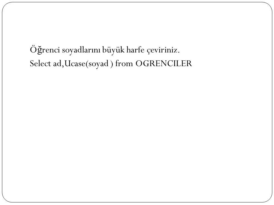 Ö ğ renci soyadlarını büyük harfe çeviriniz. Select ad,Ucase(soyad ) from OGRENCILER