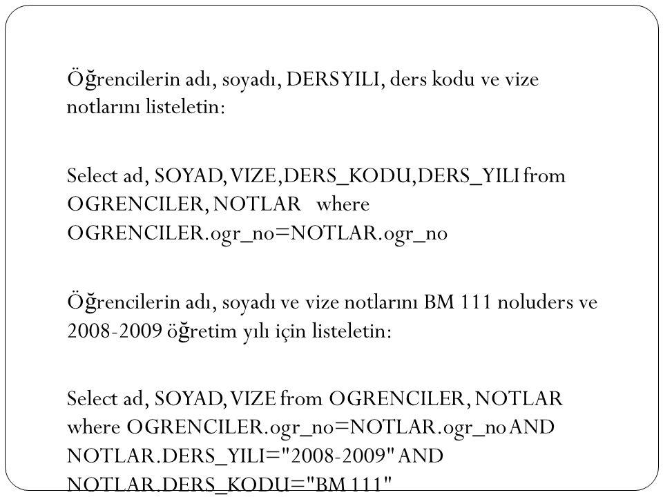 Ö ğ rencilerin adı, soyadı, DERS YILI, ders kodu ve vize notlarını listeletin: Select ad, SOYAD, VIZE,DERS_KODU,DERS_YILI from OGRENCILER, NOTLAR where OGRENCILER.ogr_no=NOTLAR.ogr_no Ö ğ rencilerin adı, soyadı ve vize notlarını BM 111 noluders ve 2008-2009 ö ğ retim yılı için listeletin: Select ad, SOYAD, VIZE from OGRENCILER, NOTLAR where OGRENCILER.ogr_no=NOTLAR.ogr_no AND NOTLAR.DERS_YILI= 2008-2009 AND NOTLAR.DERS_KODU= BM 111