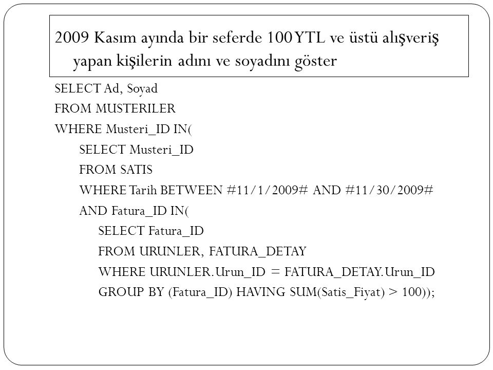 2009 Kasım ayında bir seferde 100 YTL ve üstü alı ş veri ş yapan ki ş ilerin adını ve soyadını göster SELECT Ad, Soyad FROM MUSTERILER WHERE Musteri_ID IN( SELECT Musteri_ID FROM SATIS WHERE Tarih BETWEEN #11/1/2009# AND #11/30/2009# AND Fatura_ID IN( SELECT Fatura_ID FROM URUNLER, FATURA_DETAY WHERE URUNLER.Urun_ID = FATURA_DETAY.Urun_ID GROUP BY (Fatura_ID) HAVING SUM(Satis_Fiyat) > 100));