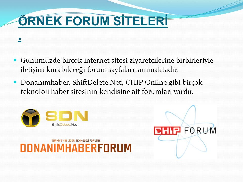 Günümüzde birçok internet sitesi ziyaretçilerine birbirleriyle iletişim kurabileceği forum sayfaları sunmaktadır. Donanımhaber, ShiftDelete.Net, CHIP