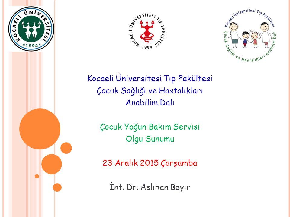 Kocaeli Üniversitesi Tıp Fakültesi Çocuk Sağlığı ve Hastalıkları Anabilim Dalı Çocuk Yoğun Bakım Servisi Olgu Sunumu 23 Aralık 2015 Çarşamba İnt.