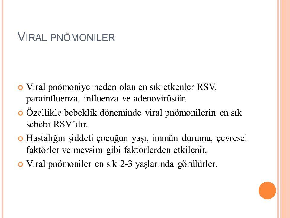 V IRAL PNÖMONILER Viral pnömoniye neden olan en sık etkenler RSV, parainfluenza, influenza ve adenovirüstür. Özellikle bebeklik döneminde viral pnömon