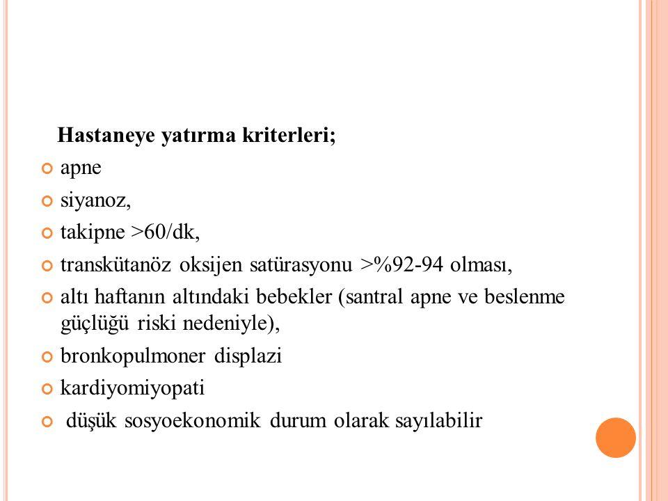 Hastaneye yatırma kriterleri; apne siyanoz, takipne >60/dk, transkütanöz oksijen satürasyonu >%92-94 olması, altı haftanın altındaki bebekler (santral
