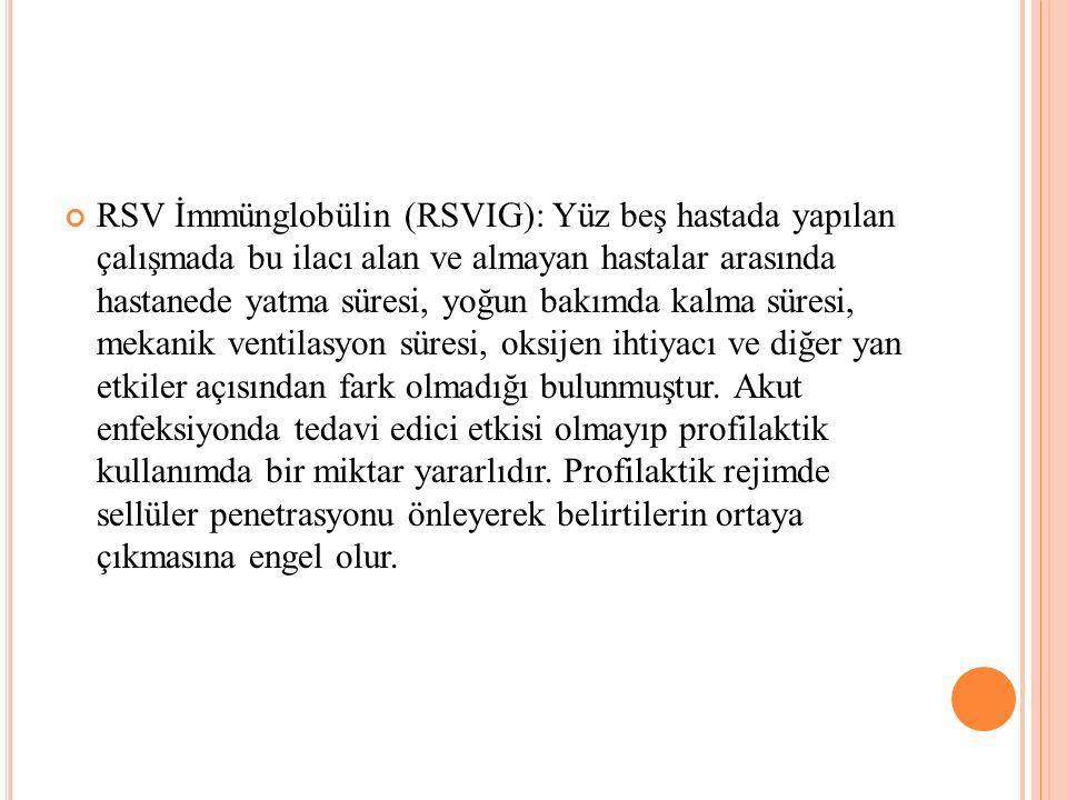 RSV İmmünglobülin (RSVIG): Yüz beş hastada yapılan çalışmada bu ilacı alan ve almayan hastalar arasında hastanede yatma süresi, yoğun bakımda kalma sü