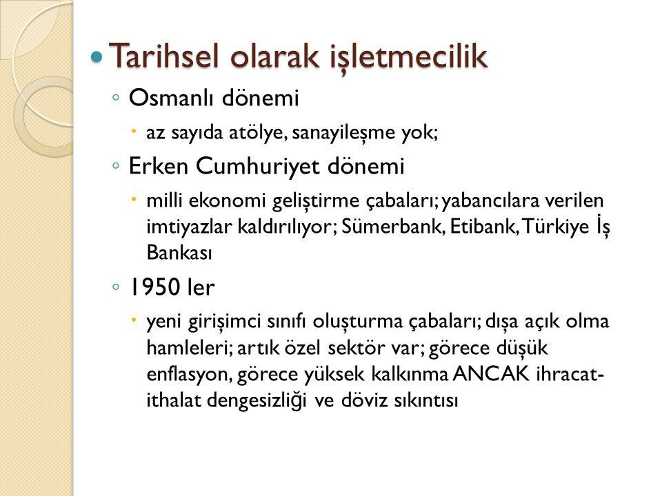 Tarihsel olarak işletmecilik Tarihsel olarak işletmecilik ◦ Osmanlı dönemi  az sayıda atölye, sanayileşme yok; ◦ Erken Cumhuriyet dönemi  milli ekon