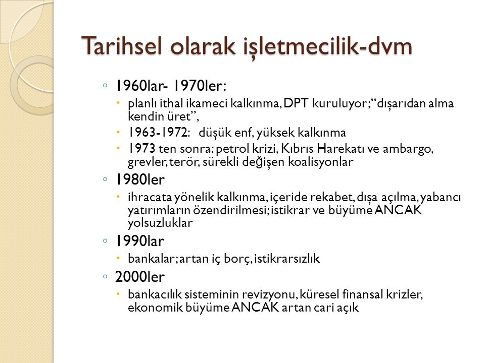 """Tarihsel olarak işletmecilik-dvm ◦ 1960lar- 1970ler:  planlı ithal ikameci kalkınma, DPT kuruluyor; """"dışarıdan alma kendin üret"""",  1963-1972: düşük"""