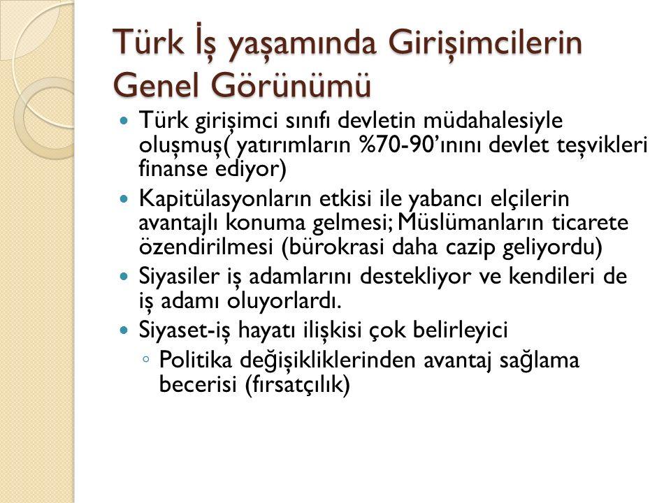 Türk İ ş yaşamında Girişimcilerin Genel Görünümü Türk girişimci sınıfı devletin müdahalesiyle oluşmuş( yatırımların %70-90'ınını devlet teşvikleri fin