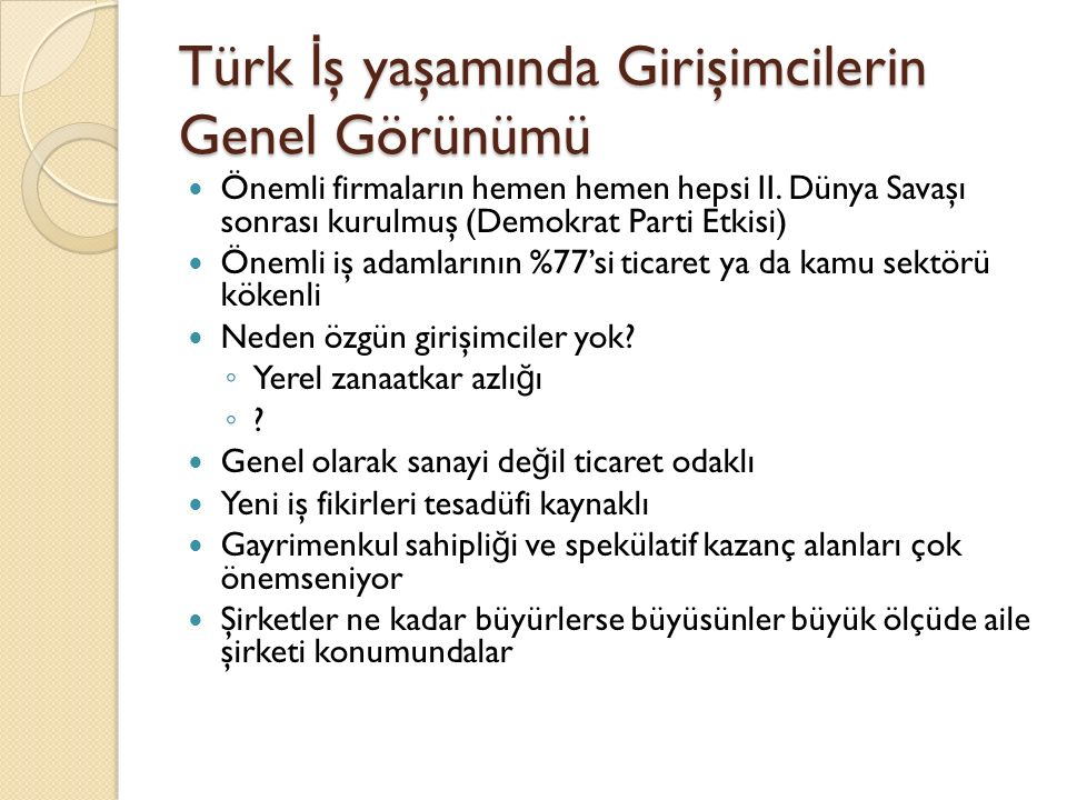 Türk İ ş yaşamında Girişimcilerin Genel Görünümü Önemli firmaların hemen hemen hepsi II. Dünya Savaşı sonrası kurulmuş (Demokrat Parti Etkisi) Önemli