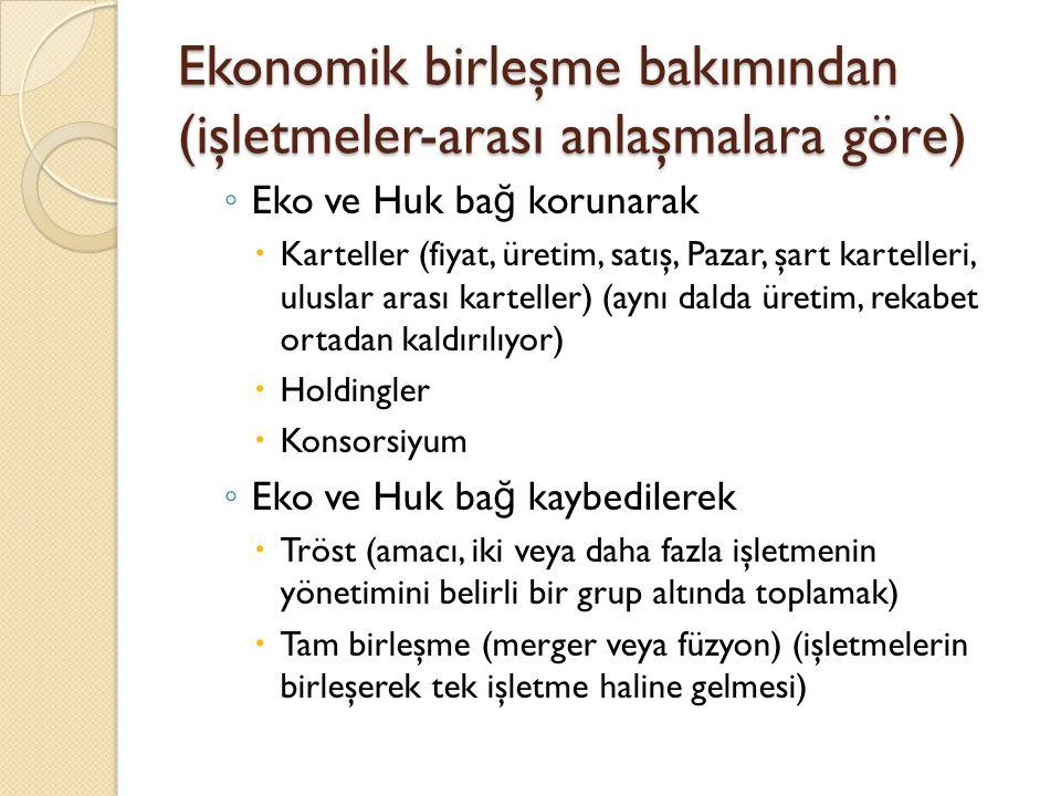 Ekonomik birleşme bakımından (işletmeler-arası anlaşmalara göre) ◦ Eko ve Huk ba ğ korunarak  Karteller (fiyat, üretim, satış, Pazar, şart kartelleri