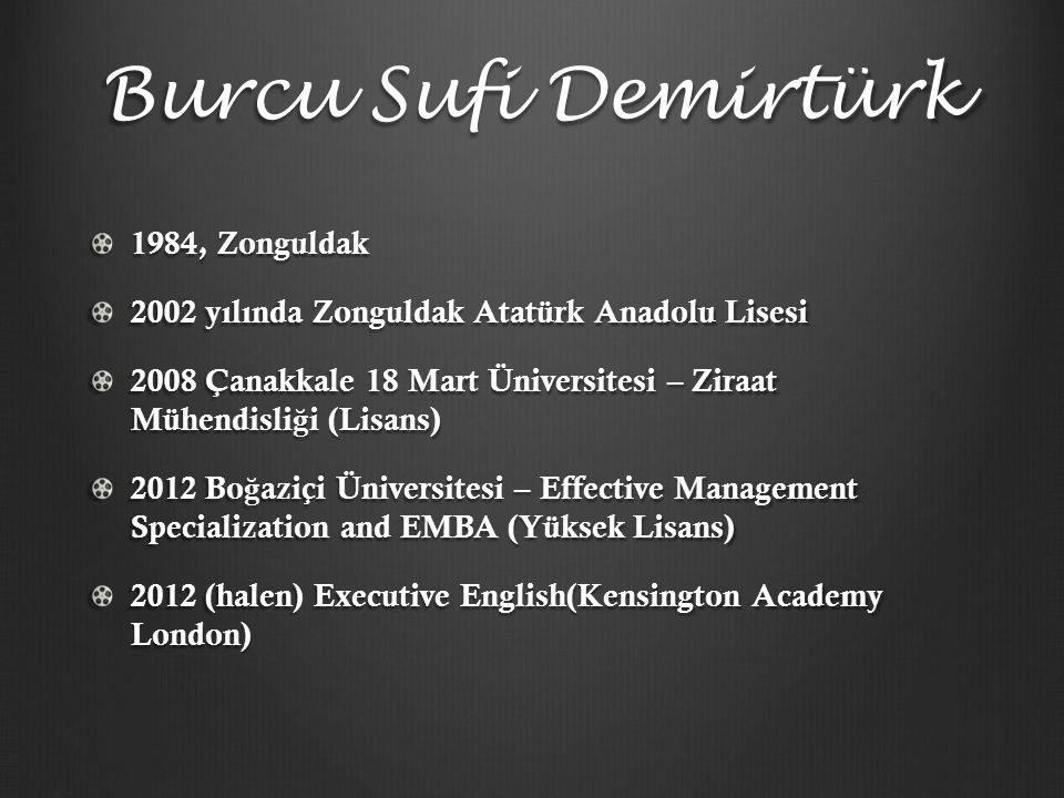 Burcu Sufi Demirtürk 1984, Zonguldak 2002 yılında Zonguldak Atatürk Anadolu Lisesi 2008 Çanakkale 18 Mart Üniversitesi – Ziraat Mühendisli ğ i (Lisans) 2012 Bo ğ aziçi Üniversitesi – Effective Management Specialization and EMBA (Yüksek Lisans) 2012 (halen) Executive English(Kensington Academy London)