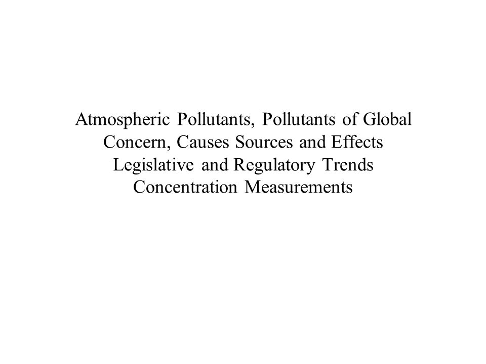 Atmospheric Pollutants, Pollutants of Global Concern, Causes Sources and Effects Legislative and Regulatory Trends Concentration Measurements