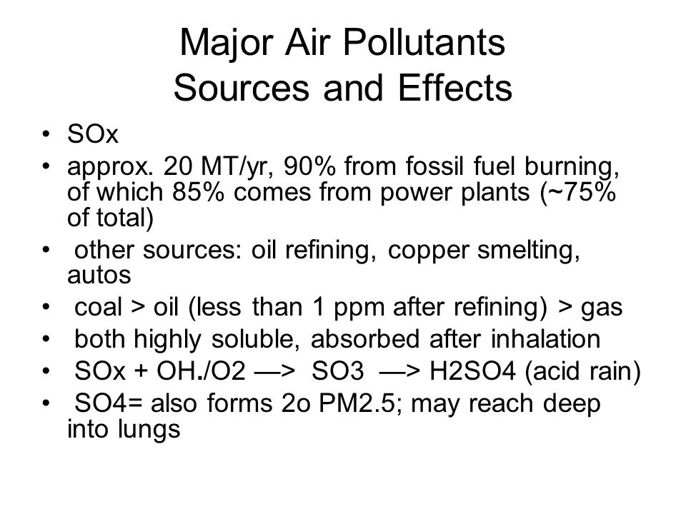 Major Air Pollutants Sources and Effects SOx approx. 20 MT/yr, 90% from fossil fuel burning, of which 85% comes from power plants (~75% of total) othe