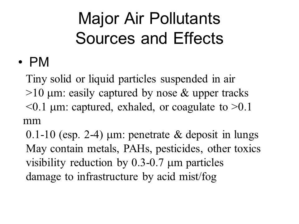 Major Air Pollutants Sources and Effects PM Tiny solid or liquid particles suspended in air >10  m: easily captured by nose & upper tracks 0.1 mm 0.1