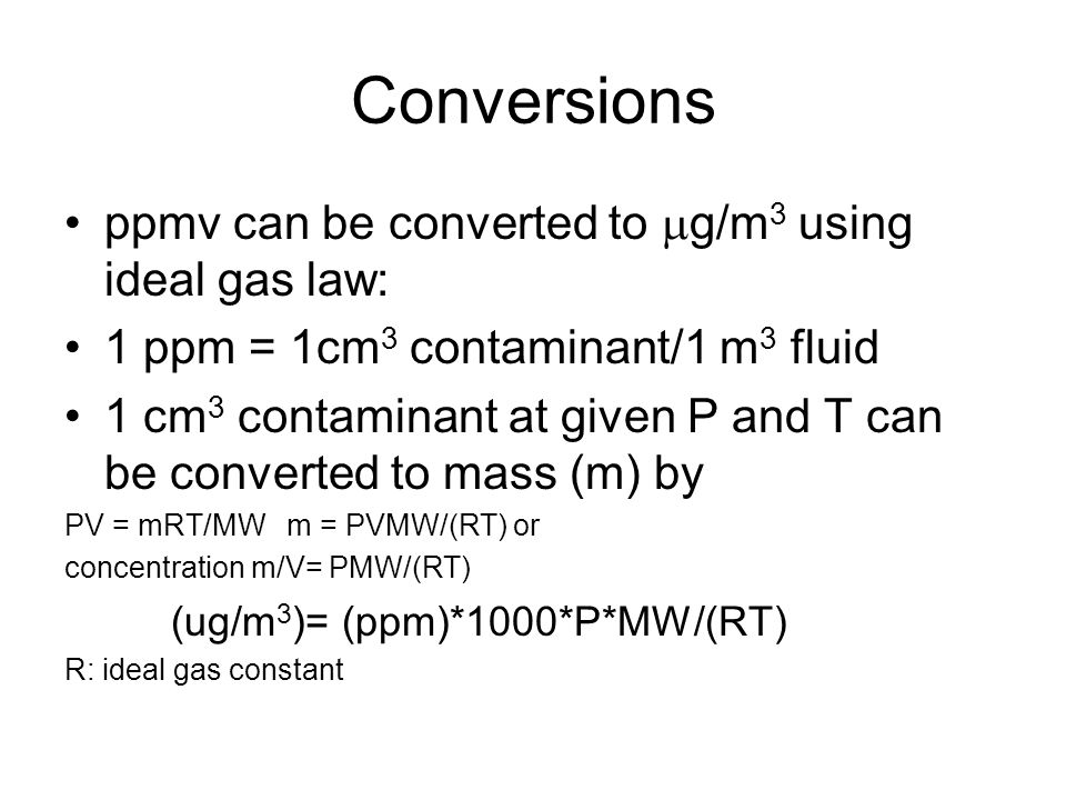 Conversions ppmv can be converted to  g/m 3 using ideal gas law: 1 ppm = 1cm 3 contaminant/1 m 3 fluid 1 cm 3 contaminant at given P and T can be con