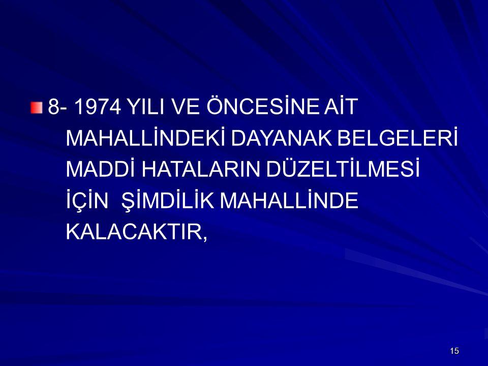 8- 1974 YILI VE ÖNCESİNE AİT MAHALLİNDEKİ DAYANAK BELGELERİ MADDİ HATALARIN DÜZELTİLMESİ İÇİN ŞİMDİLİK MAHALLİNDE KALACAKTIR, 15