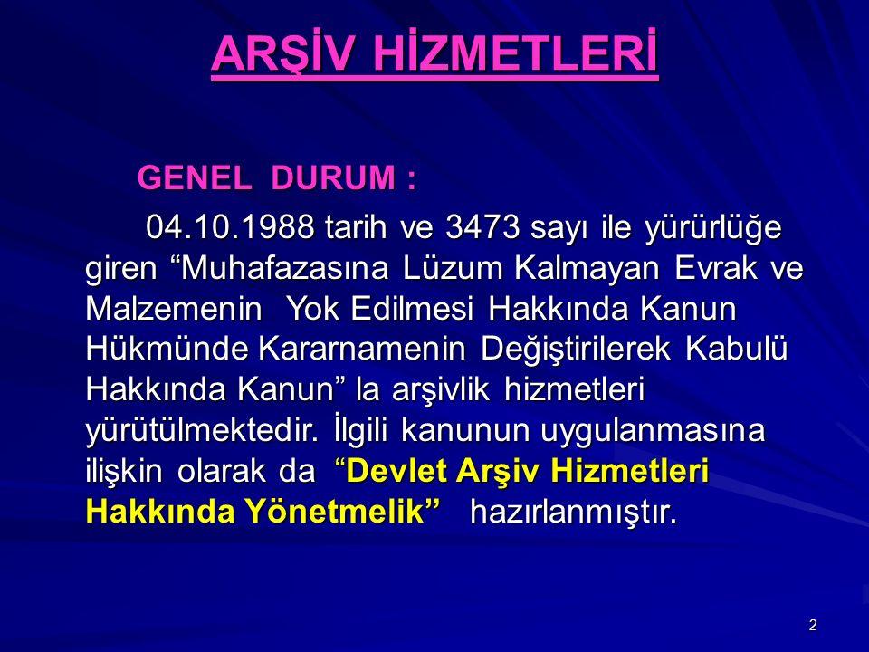 2 ARŞİV HİZMETLERİ GENEL DURUM : GENEL DURUM : 04.10.1988 tarih ve 3473 sayı ile yürürlüğe giren Muhafazasına Lüzum Kalmayan Evrak ve Malzemenin Yok Edilmesi Hakkında Kanun Hükmünde Kararnamenin Değiştirilerek Kabulü Hakkında Kanun la arşivlik hizmetleri yürütülmektedir.