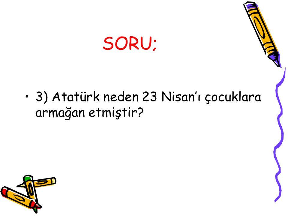 SORU; 3) Atatürk neden 23 Nisan'ı çocuklara armağan etmiştir?