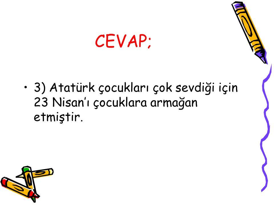 CEVAP; 3) Atatürk çocukları çok sevdiği için 23 Nisan'ı çocuklara armağan etmiştir.