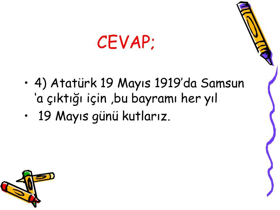 CEVAP; 4) Atatürk 19 Mayıs 1919'da Samsun 'a çıktığı için,bu bayramı her yıl 19 Mayıs günü kutlarız.