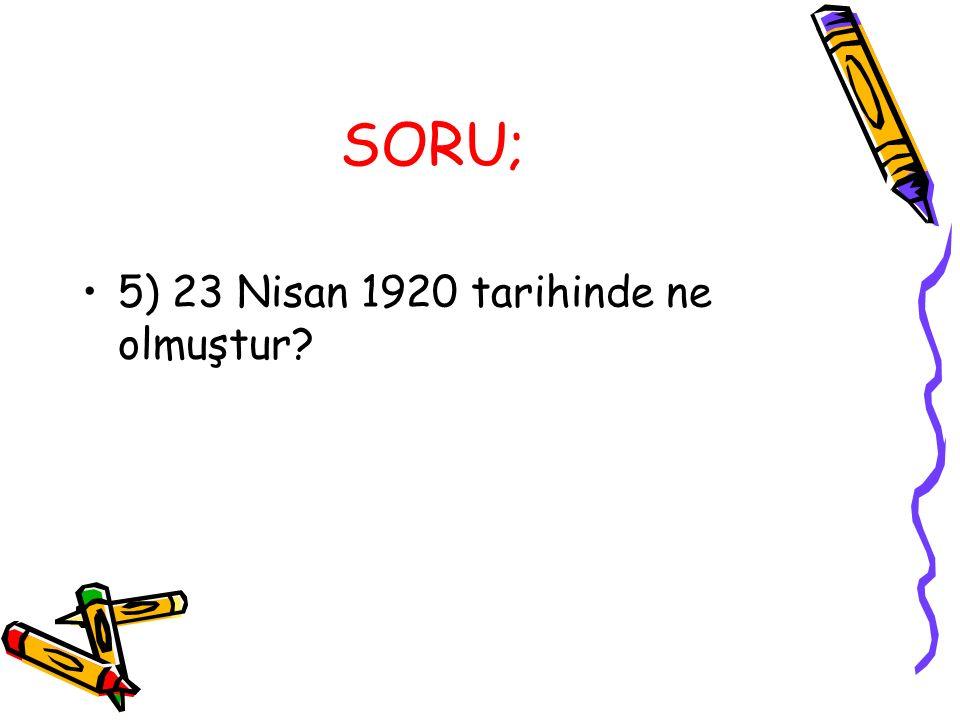 SORU; 5) 23 Nisan 1920 tarihinde ne olmuştur?