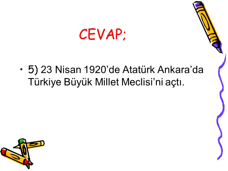 CEVAP; 5) 23 Nisan 1920'de Atatürk Ankara'da Türkiye Büyük Millet Meclisi'ni açtı.