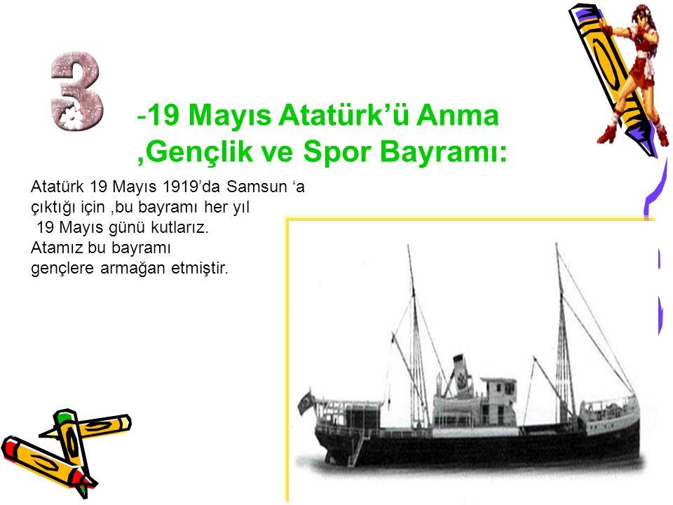 -19 Mayıs Atatürk'ü Anma,Gençlik ve Spor Bayramı: Atatürk 19 Mayıs 1919'da Samsun 'a çıktığı için,bu bayramı her yıl 19 Mayıs günü kutlarız. Atamız bu