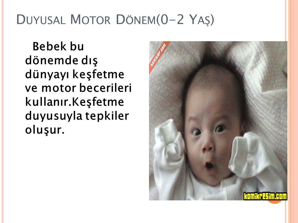 D UYUSAL M OTOR D ÖNEM (0-2 Y AŞ ) Bebek bu dönemde dış dünyayı keşfetme ve motor becerileri kullanır.Keşfetme duyusuyla tepkiler oluşur.