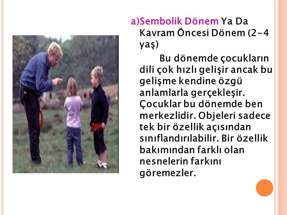a)Sembolik Dönem Ya Da Kavram Öncesi Dönem (2-4 yaş) Bu dönemde çocukların dili çok hızlı gelişir ancak bu gelişme kendine özgü anlamlarla gerçekleşir