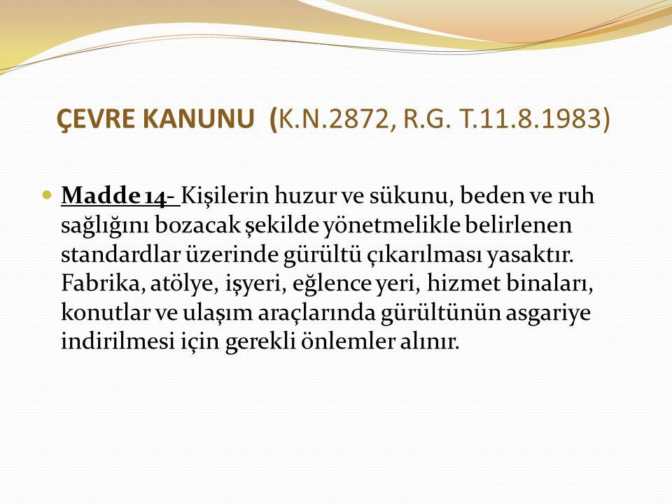 ÇEVRE KANUNU (K.N.2872, R.G. T.11.8.1983) Madde 14- Kişilerin huzur ve sükunu, beden ve ruh sağlığını bozacak şekilde yönetmelikle belirlenen standard