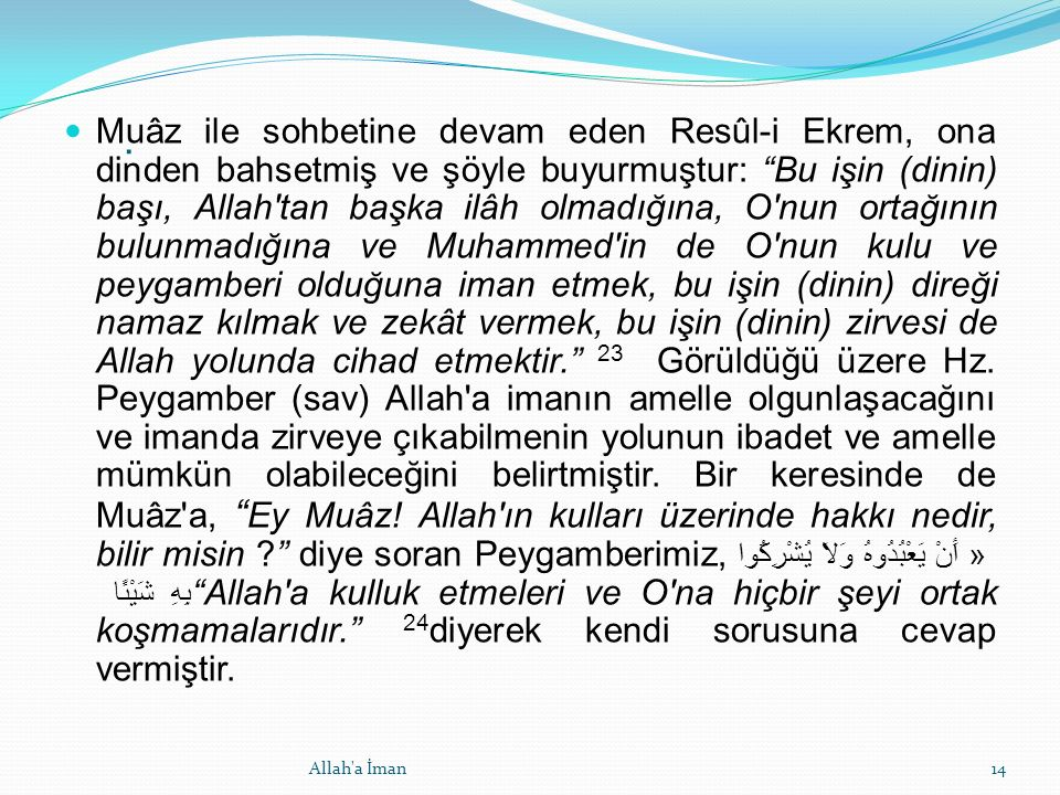 Muâz ile sohbetine devam eden Resûl-i Ekrem, ona dinden bahsetmiş ve şöyle buyurmuştur: Bu işin (dinin) başı, Allah tan başka ilâh olmadığına, O nun ortağının bulunmadığına ve Muhammed in de O nun kulu ve peygamberi olduğuna iman etmek, bu işin (dinin) direği namaz kılmak ve zekât vermek, bu işin (dinin) zirvesi de Allah yolunda cihad etmektir. 23 Görüldüğü üzere Hz.