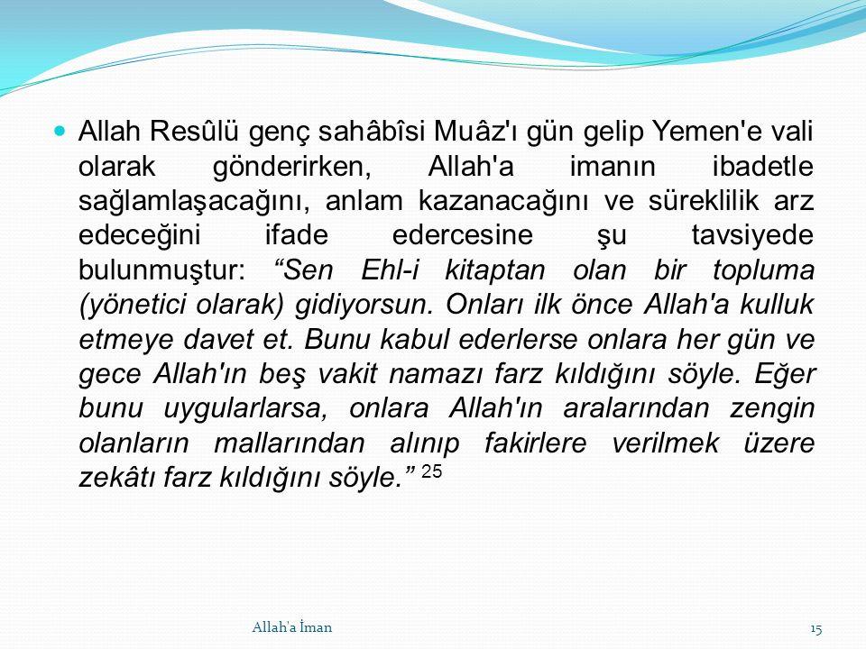 Allah Resûlü genç sahâbîsi Muâz ı gün gelip Yemen e vali olarak gönderirken, Allah a imanın ibadetle sağlamlaşacağını, anlam kazanacağını ve süreklilik arz edeceğini ifade edercesine şu tavsiyede bulunmuştur: Sen Ehl-i kitaptan olan bir topluma (yönetici olarak) gidiyorsun.