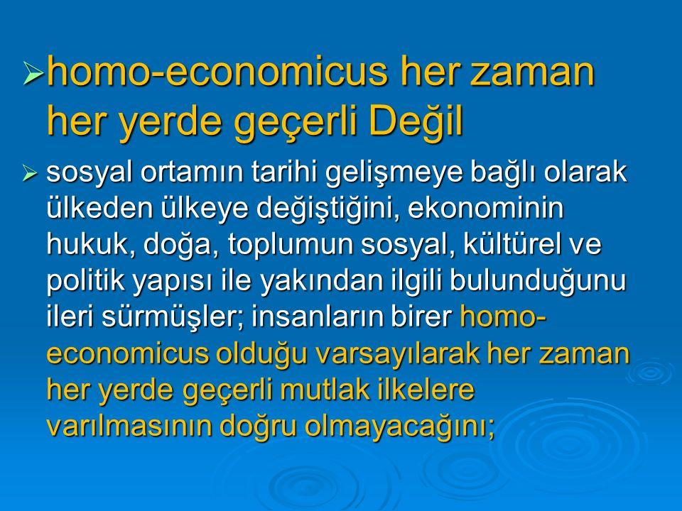  homo-economicus her zaman her yerde geçerli Değil  sosyal ortamın tarihi gelişmeye bağlı olarak ülkeden ülkeye değiştiğini, ekonominin hukuk, doğa, toplumun sosyal, kültürel ve politik yapısı ile yakından ilgili bulunduğunu ileri sürmüşler; insanların birer homo- economicus olduğu varsayılarak her zaman her yerde geçerli mutlak ilkelere varılmasının doğru olmayacağını;