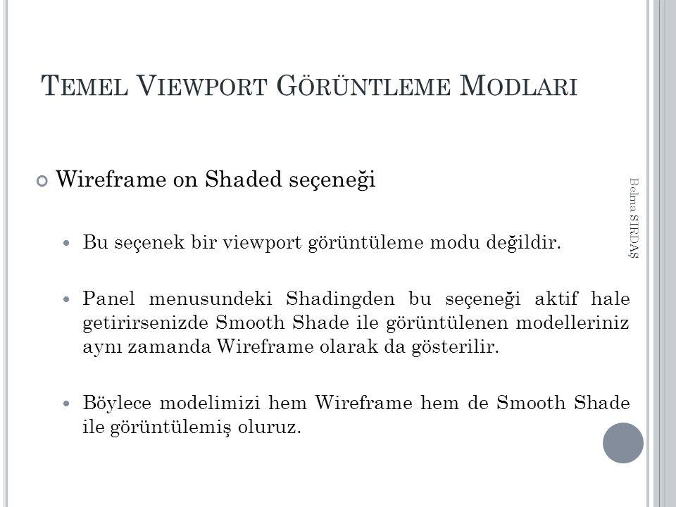 T EMEL V IEWPORT G ÖRÜNTLEME M ODLARI Wireframe on Shaded seçeneği Bu seçenek bir viewport görüntüleme modu değildir. Panel menusundeki Shadingden bu