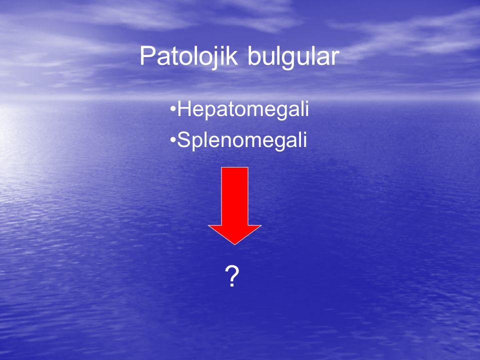 Patolojik bulgular Hepatomegali Splenomegali ?
