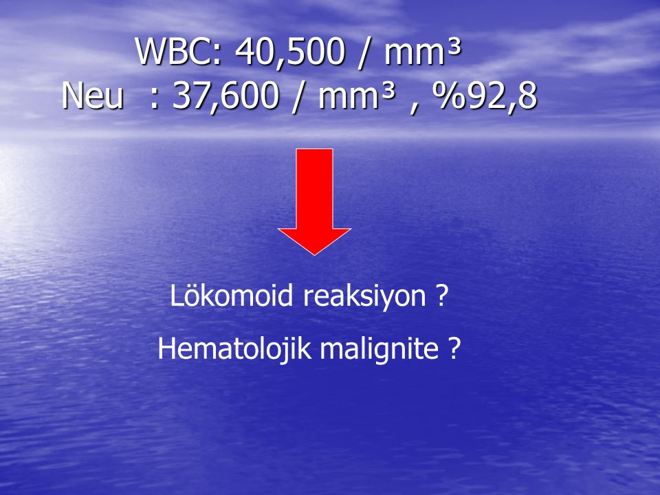 WBC: 40,500 / mm³ Neu : 37,600 / mm³, %92,8 Lökomoid reaksiyon ? Hematolojik malignite ?