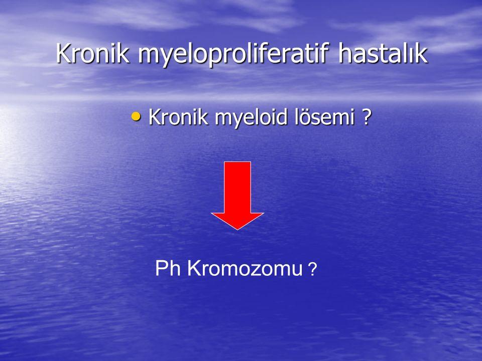 Kronik myeloproliferatif hastalık Kronik myeloid lösemi ? Kronik myeloid lösemi ? Ph Kromozomu ?