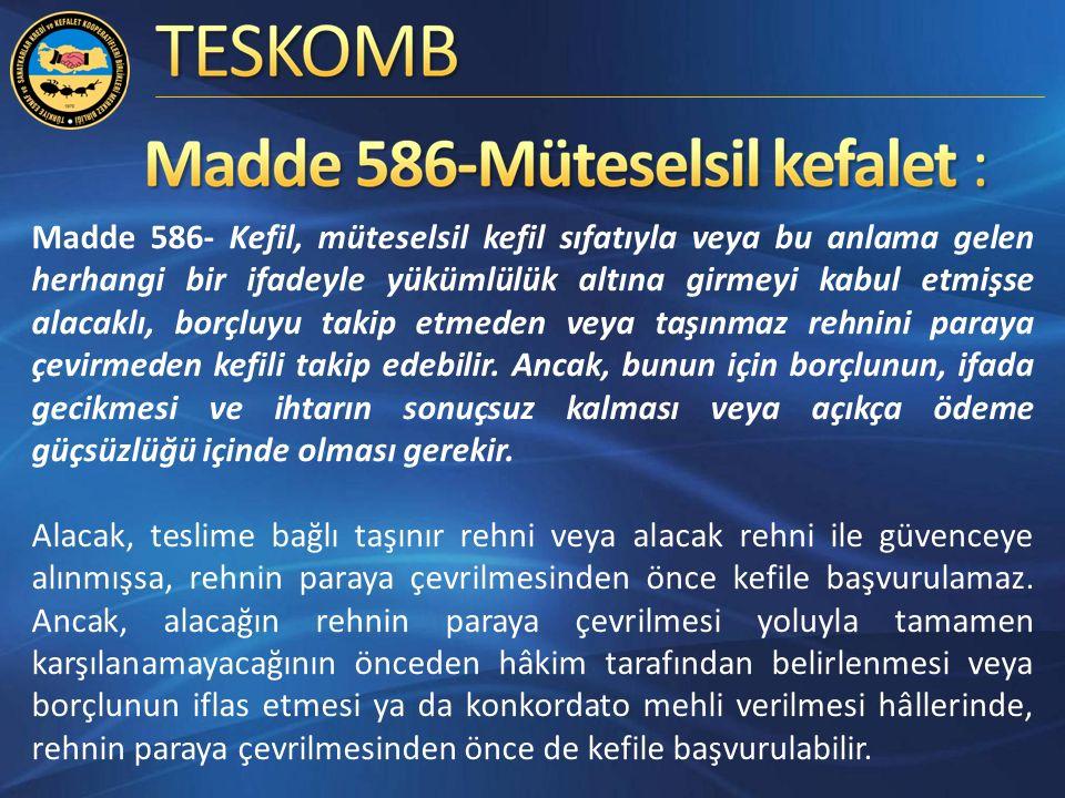 Madde 586- Kefil, müteselsil kefil sıfatıyla veya bu anlama gelen herhangi bir ifadeyle yükümlülük altına girmeyi kabul etmişse alacaklı, borçluyu takip etmeden veya taşınmaz rehnini paraya çevirmeden kefili takip edebilir.