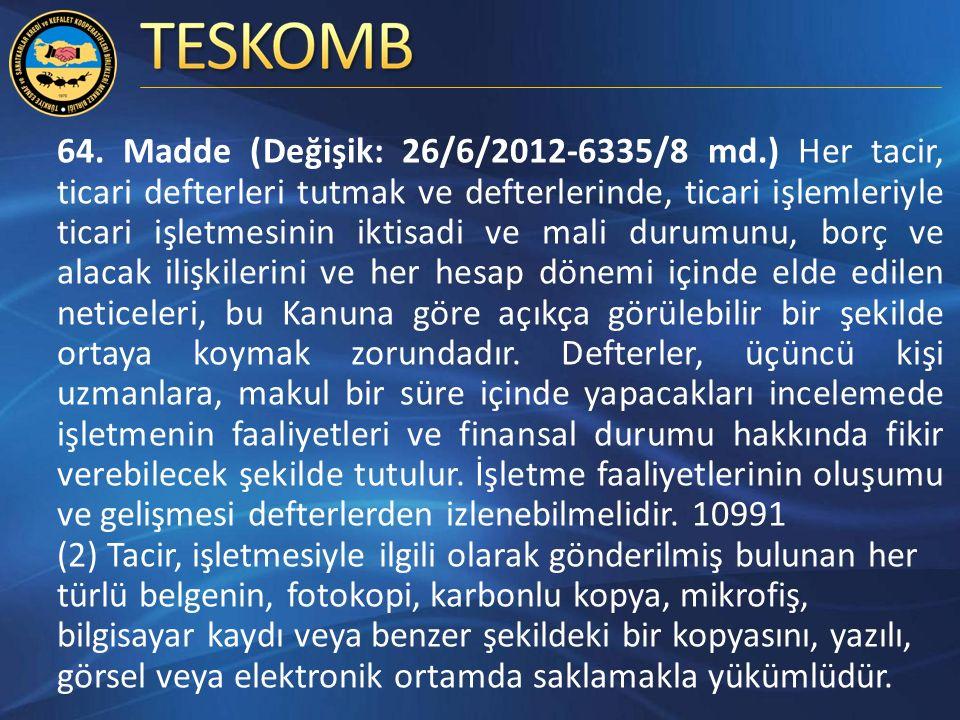 64. Madde (Değişik: 26/6/2012-6335/8 md.) Her tacir, ticari defterleri tutmak ve defterlerinde, ticari işlemleriyle ticari işletmesinin iktisadi ve ma