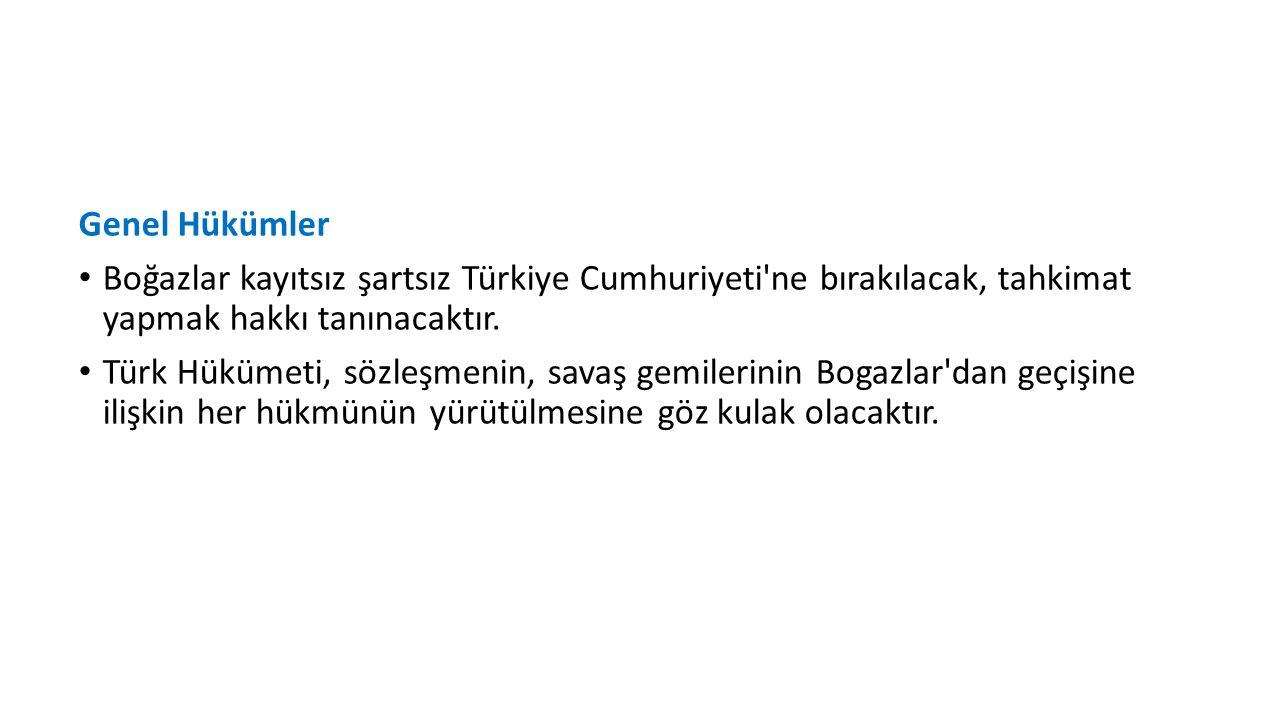 Genel Hükümler Boğazlar kayıtsız şartsız Türkiye Cumhuriyeti ne bırakılacak, tahkimat yapmak hakkı tanınacaktır.