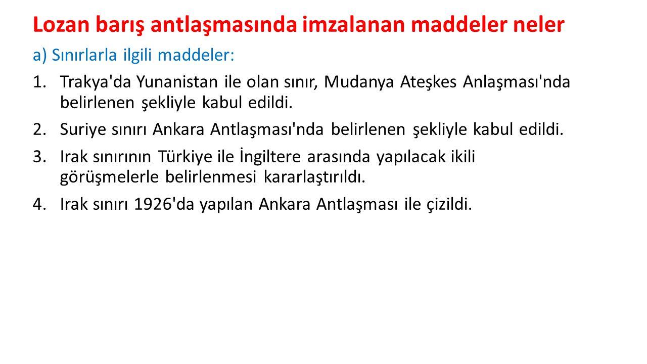 Lozan barış antlaşmasında imzalanan maddeler neler a) Sınırlarla ilgili maddeler: 1.Trakya da Yunanistan ile olan sınır, Mudanya Ateşkes Anlaşması nda belirlenen şekliyle kabul edildi.
