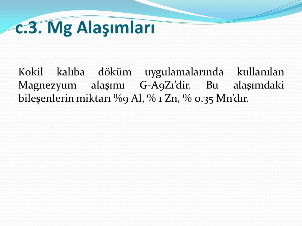 c.3. Mg Alaşımları Kokil kalıba döküm uygulamalarında kullanılan Magnezyum alaşımı G-A9Z1'dir. Bu alaşımdaki bileşenlerin miktarı %9 Al, % 1 Zn, % 0.3