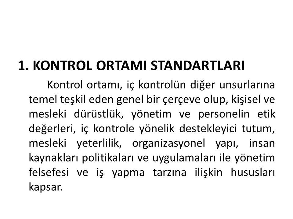 1. KONTROL ORTAMI STANDARTLARI Kontrol ortamı, iç kontrolün diğer unsurlarına temel teşkil eden genel bir çerçeve olup, kişisel ve mesleki dürüstlük,