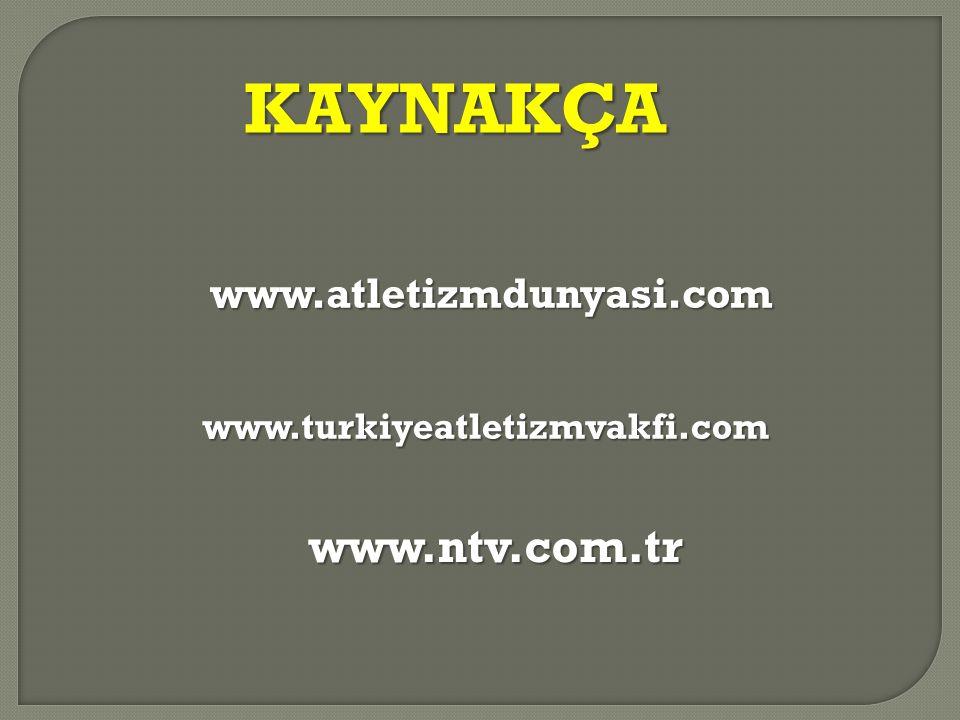 KAYNAKÇA www.atletizmdunyasi.com www.turkiyeatletizmvakfi.com www.ntv.com.tr