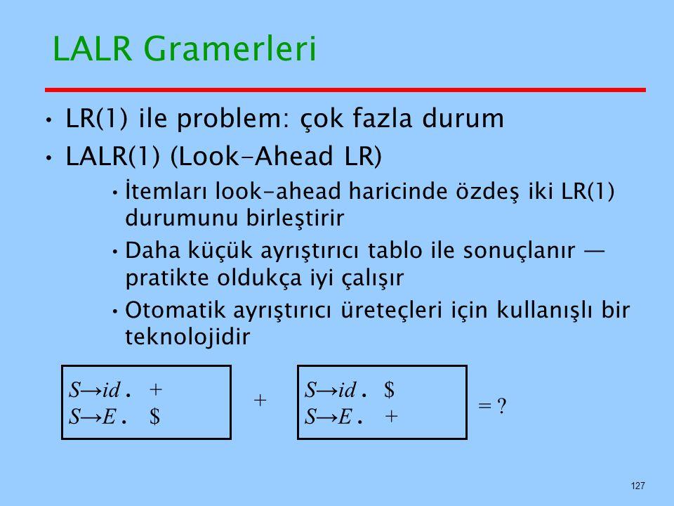 127 LALR Gramerleri LR(1) ile problem: çok fazla durum LALR(1) (Look-Ahead LR) İtemları look-ahead haricinde özdeş iki LR(1) durumunu birleştirir Daha