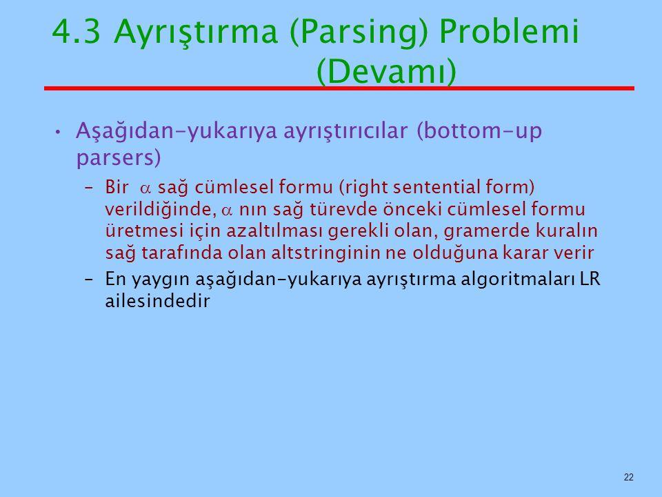 4.3 Ayrıştırma (Parsing) Problemi (Devamı) Aşağıdan-yukarıya ayrıştırıcılar (bottom-up parsers) –Bir  sağ cümlesel formu (right sentential form) veri